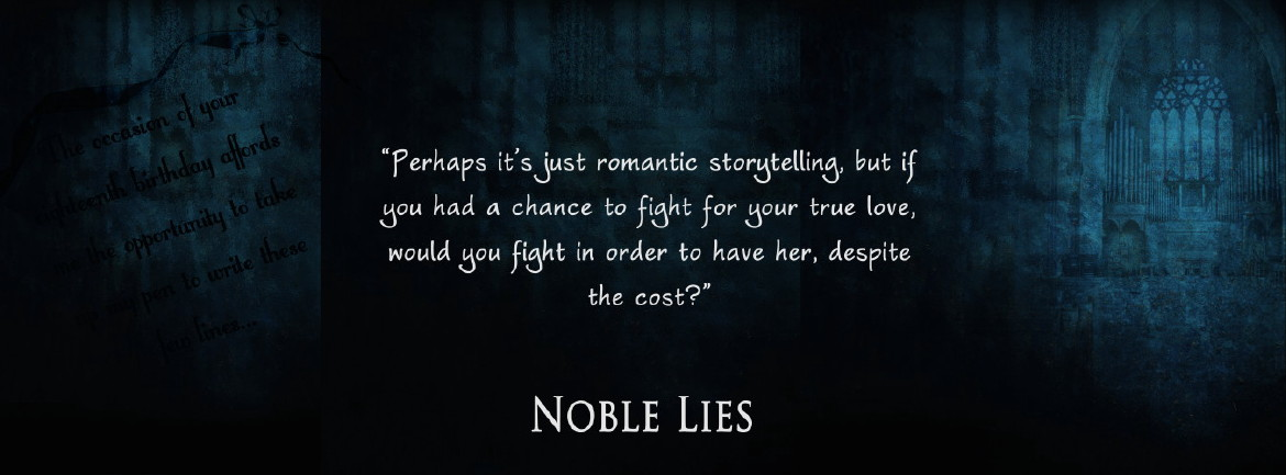 Noble Lies - Perhaps it's just romantic storytelling, but if you had a chance to fight for your true love, would you fight in order to have her, despite the cost?