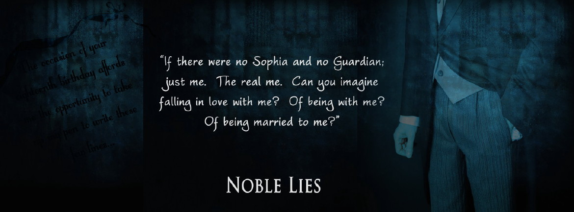 Noble Lies - If there were no Sophia and no Guardian; just me. The real me. Can you imagine falling in love with me? Of being with me? Of being married to me?