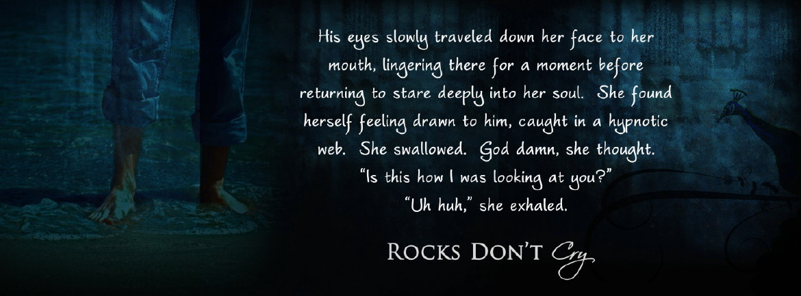 Rocks Don't Cry - His eyes slowly traveled down her face to her mouth, lingering there for a moment before returning to stare deeply into her soul. She found herslef feeling drawn to him, caught in a hypnotic web. She swallowed. God damn, she thought.