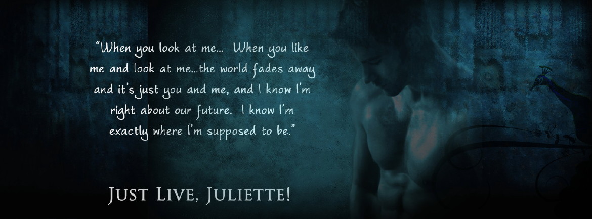 Just Live Juliette - When you look at me. When you like me and look at me, the world fades away and it's just you and me, and I know I'm right about our future. I know I'm exactly where I'm supposed to be.